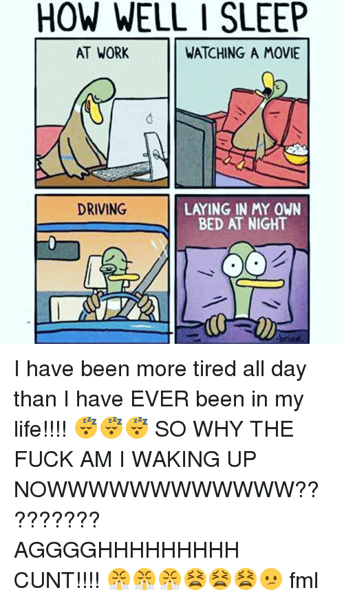 sleeping at work: HOW WELL I SLEEP  AT WORK  WATCHING A MOVIE  LAYING IN MY OWN  BED AT NIGHT  DRIVING I have been more tired all day than I have EVER been in my life!!!! 😴😴😴 SO WHY THE FUCK AM I WAKING UP NOWWWWWWWWWWWW????????? AGGGGHHHHHHHHH CUNT!!!! 😤😤😤😫😫😫😕 fml