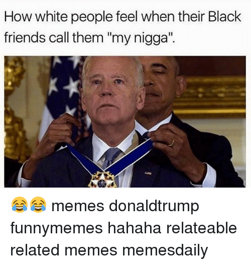 "Memes, My Nigga, and 🤖: How white people feel when their Black  friends call them ""my nigga"" 😂😂 memes donaldtrump funnymemes hahaha relateable related memes memesdaily"