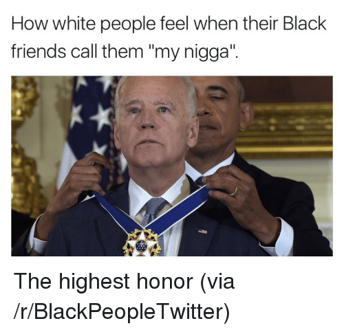 """Black Friends: How white people feel when their Black  friends call them """"my nigga"""". <p>The highest honor (via /r/BlackPeopleTwitter)</p>"""