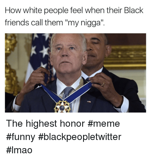 """Black Friends: How white people feel when their Black  friends call them """"my nigga"""". The highest honor #meme #funny #blackpeopletwitter #lmao"""