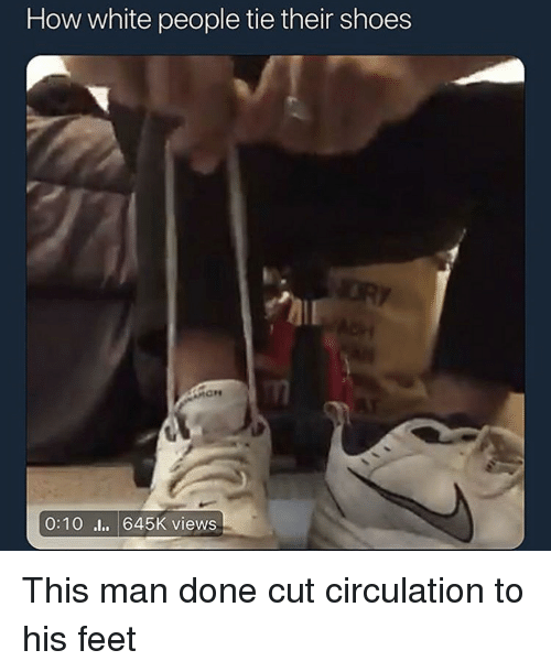 Circulation: How white people tie their shoes  0:10l 645K views This man done cut circulation to his feet