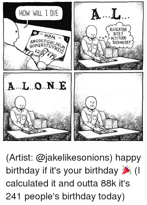 Memes, 🤖, and Yes: HOW WILL I DIE  YES  OUT  12  A...L..O...N...E  ALLIGATOR.  BITE?  ALTITUDE  SICKNESS? (Artist: @jakelikesonions) happy birthday if it's your birthday 🎉 (I calculated it and outta 88k it's 241 people's birthday today)