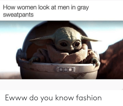 Gray Sweatpants: How women look at men in gray  sweatpants Ewww do you know fashion