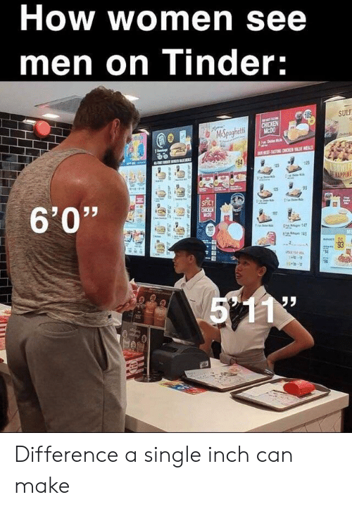 """5 11: How women see  men on Tinder:  105  SUL  CHICKEN  MCDO  MSpaghetti  Fde  TATING CHON E MEALS  64  125  BOWLE  E HAPPINE  6'0""""  SPICY  CHICKEN  TH  17  is g147  on 145  5 11  93  l Difference a single inch can make"""