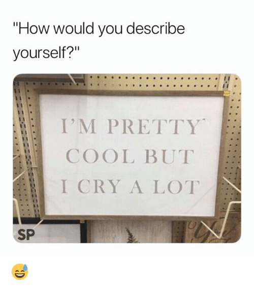 """Cool, How, and Cry: """"How would you describe  yourself?""""  I'M PRETTY  COOL BUT  I CRY A LOT  SP 😅"""
