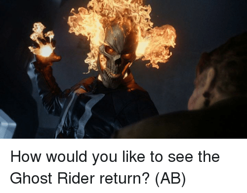 Ghost Rider , Memes, and Ghost: How would you like to see the Ghost Rider return?   (AB)