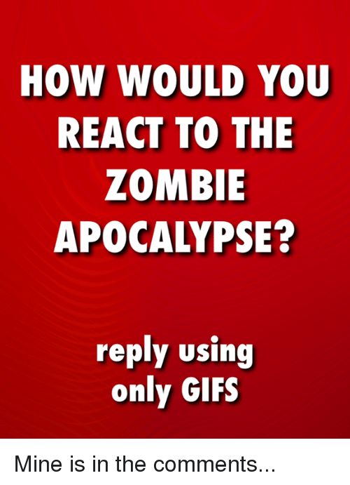 The Zombie Apocalypse: HOW WOULD YOU  REACT TO THE  ZOMBIE  APOCALYPSE?  roply using  only GIFS Mine is in the comments...