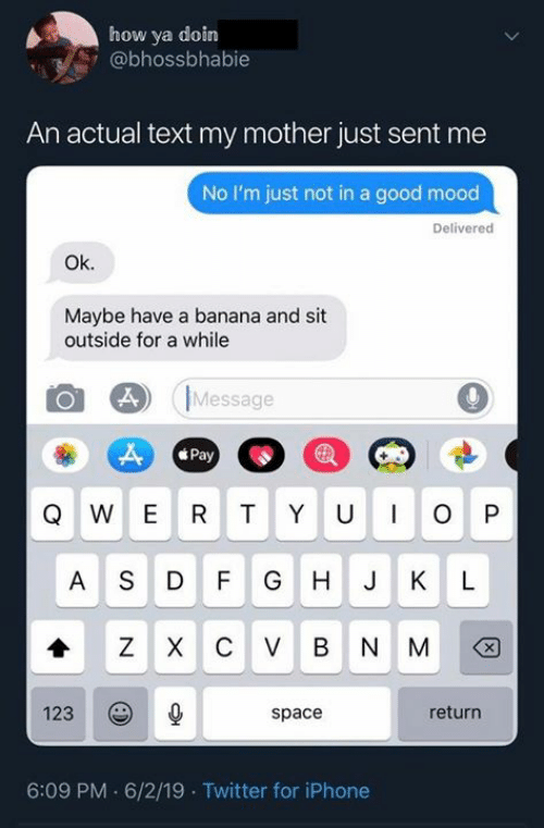 Doin: how ya doin  @bhossbhabie  An actual text my mother just sent me  No I'm just not in a good mood  Delivered  Ok.  Maybe have a banana and sit  outside for a while  Message  Pay  WER TY U  O P  ASD  F G  H J  K  L  C V  B  N M  123  return  space  6:09 PM 6/2/19 Twitter for iPhone  X  X  N
