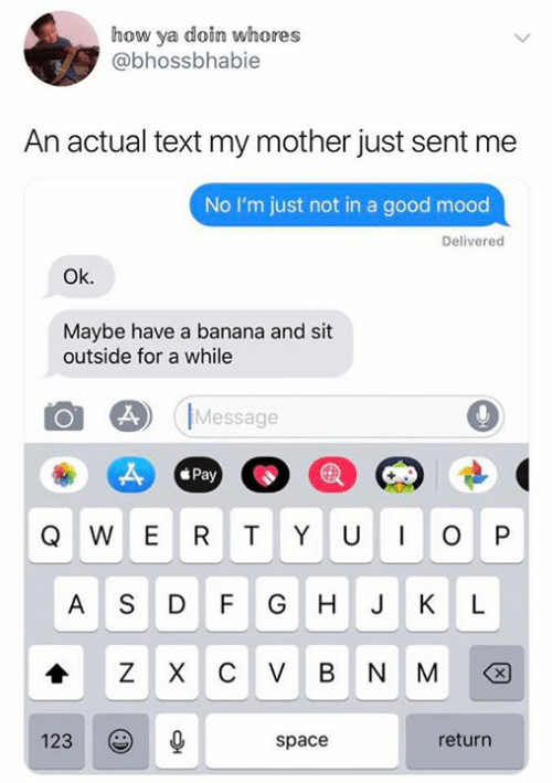 J K: how ya doin whores  @bhossbhabie  An actual text my mother just sent me  No I'm just not in a good mood  Delivered  Ok.  Maybe have a banana and sit  outside for a while  Message  Pay  W E R  TYU  P  AS D F  G H  J K  L  Z XC V BNM  X  return  123  space  O