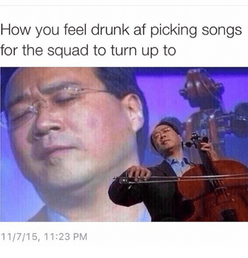 Turn up: How you feel drunk af picking songs  for the squad to turn up to  11/7/15, 11:23 PM