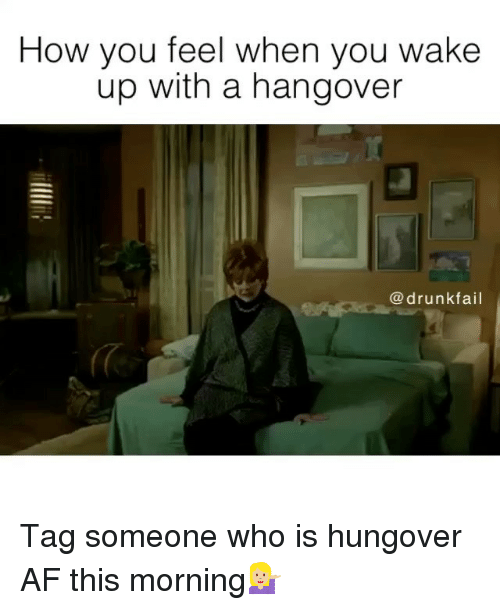 Af, Drunk, and Fail: How you feel when you wake  up with a hangover  drunk fail Tag someone who is hungover AF this morning💁🏼