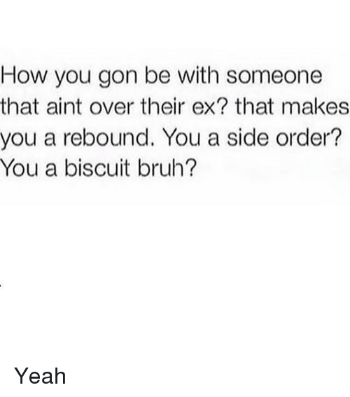 orderly: How you gon be with someone  that aint over their ex? that makes  you a rebound. You a side order?  You a biscuit bruh? Yeah