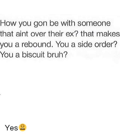 orderly: How you gon be with someone  that aint over their ex? that makes  you a rebound. You a side order?  You a biscuit bruh? Yes😩