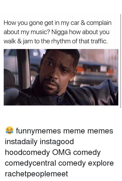 Memes, Traffic, and 🤖: How you gone get in my car & complain  about my music? Nigga how about you  walk & jam to the rhythm of that traffic. 😂 funnymemes meme memes instadaily instagood hoodcomedy OMG comedy comedycentral comedy explore rachetpeoplemeet