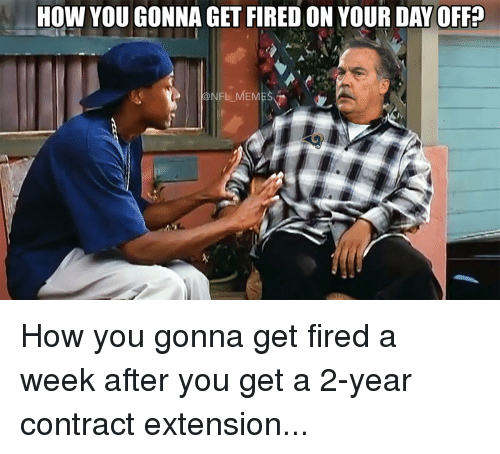 Football, Nfl, and Sports: How YOU GONNA GET FIREDON YOUR DAY OFF?  NFL MEM How you gonna get fired a week after you get a 2-year contract extension...