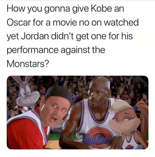 Jordan, Kobe, and Movie: How you gonna give Kobe an  Oscar for a movie no on watched  yet Jordan didn't get one for his  performance against the  Monstars?