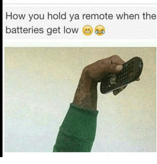 Get Low, Memes, and Lowes: How you hold ya remote when the  batteries get low  CA