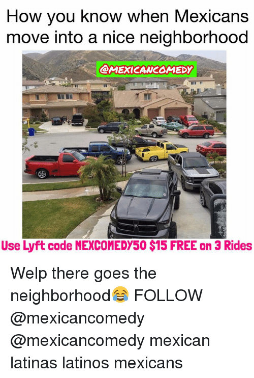 Memes, Nice, and 🤖: How you know when Mexicans  move into a nice neighborhood  @AMEXICANCOMEDY  Use Lyft code MEXCOMEDY50$15 FREE on 3 Rides Welp there goes the neighborhood😂 FOLLOW @mexicancomedy @mexicancomedy mexican latinas latinos mexicans