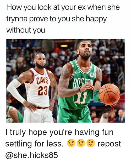 Cavs, Happy, and Dank Memes: How you look at your ex when she  trynna prove to you she happy  without you  CAVS  23 I truly hope you're having fun settling for less. 😉😉😉 repost @she.hicks85