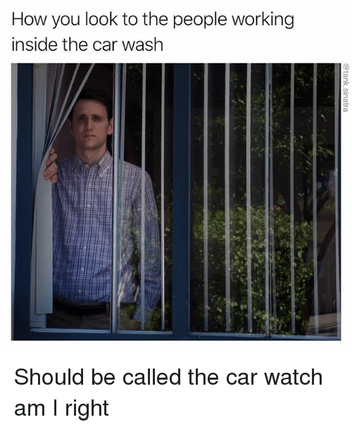 Funny, Watch, and How: How you look to the people working  inside the car wash Should be called the car watch am I right