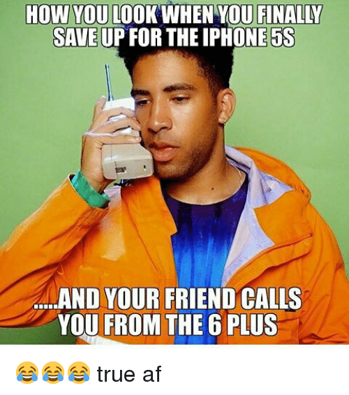 True: HOW YOU  LOOK WHEN YOU FINALY  SAVE UP FOR THE IPHONE 5S  a...AND YOUR FRIEND CALLS  YOU FROM THE 6 PLUS 😂😂😂 true af