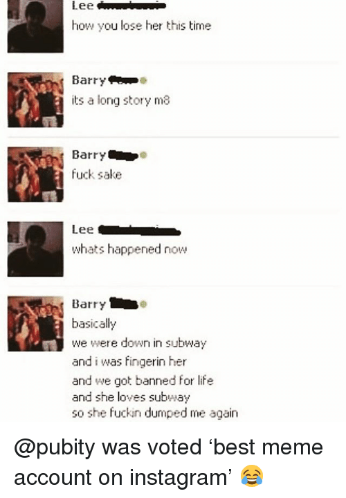 Instagram, Life, and Meme: how you lose her this time  Barry  its a long story ma  Barry  fuck sake  Lee  whats happened now  Barry  basically  we were down in subway  and i was fingerin her  and we got banned for life  and she loves subway  so she fuckin dumped me again @pubity was voted 'best meme account on instagram' 😂
