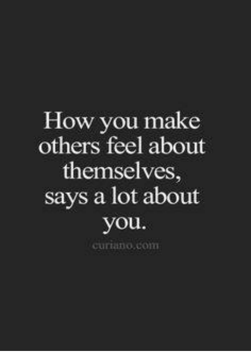 dank: How you make  others feel about  themselves,  says a lot about  you  Curilano com