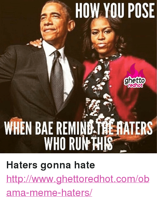 """obama meme: HOW YOU POSE  ghetto  redhot  WHEN BAE REMIN HATERS  WHO RUN THIS <p><strong>Haters gonna hate</strong></p><p><a href=""""http://www.ghettoredhot.com/obama-meme-haters/"""">http://www.ghettoredhot.com/obama-meme-haters/</a></p>"""