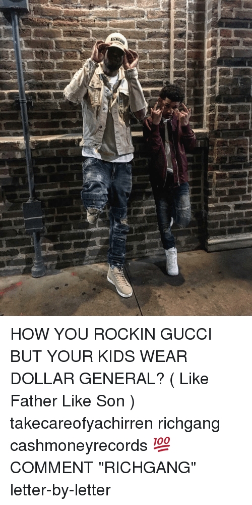 "Gucci, Memes, and Kids: HOW YOU ROCKIN GUCCI BUT YOUR KIDS WEAR DOLLAR GENERAL? ( Like Father Like Son ) takecareofyachirren richgang cashmoneyrecords 💯 COMMENT ""RICHGANG"" letter-by-letter"