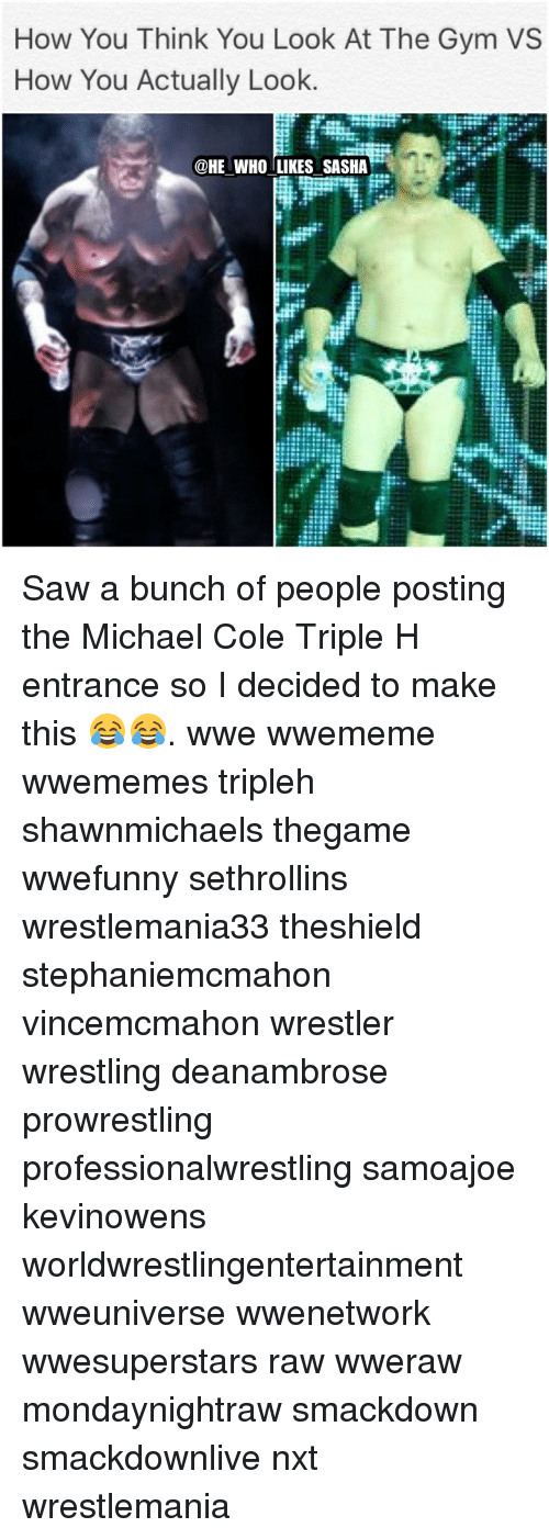michael cole: How You Think You Look At The Gym VS  How You Actually Look  @HE WHO LIKES SASHA Saw a bunch of people posting the Michael Cole Triple H entrance so I decided to make this 😂😂. wwe wwememe wwememes tripleh shawnmichaels thegame wwefunny sethrollins wrestlemania33 theshield stephaniemcmahon vincemcmahon wrestler wrestling deanambrose prowrestling professionalwrestling samoajoe kevinowens worldwrestlingentertainment wweuniverse wwenetwork wwesuperstars raw wweraw mondaynightraw smackdown smackdownlive nxt wrestlemania