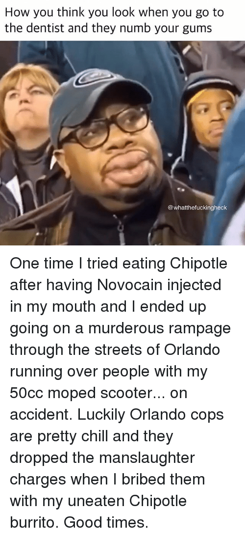 Chill, Chipotle, and Memes: How you think you look when you go to  the dentist and they numb your gums  @whatthefuckingheck One time I tried eating Chipotle after having Novocain injected in my mouth and I ended up going on a murderous rampage through the streets of Orlando running over people with my 50cc moped scooter... on accident. Luckily Orlando cops are pretty chill and they dropped the manslaughter charges when I bribed them with my uneaten Chipotle burrito. Good times.