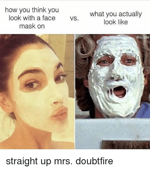 Mrs. Doubtfire: how you think you  look with a face  mask on  what you actually  look like  vs.  @bustle straight up mrs. doubtfire