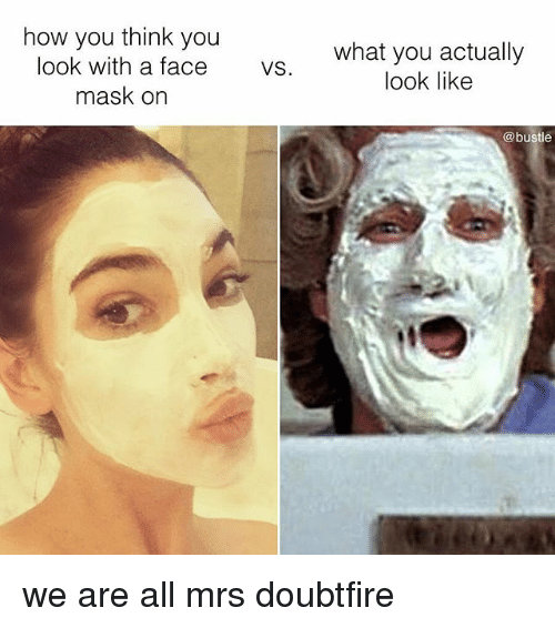 Mrs. Doubtfire: how you think you  what you actually  look like  look with a face s  mask on  @bustle we are all mrs doubtfire