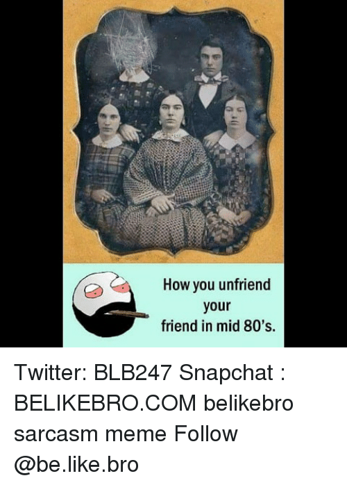 80s, Be Like, and Meme: How you unfriend  your  friend in mid 80's. Twitter: BLB247 Snapchat : BELIKEBRO.COM belikebro sarcasm meme Follow @be.like.bro