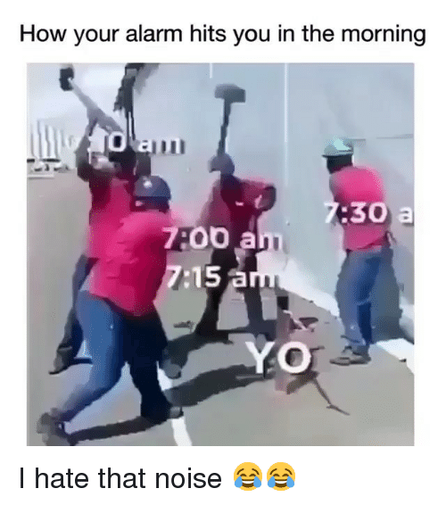 Funny, Yo, and Alarm: How your alarm hits you in the morning  :30 a  7:00 a  7:15 a  YO I hate that noise 😂😂