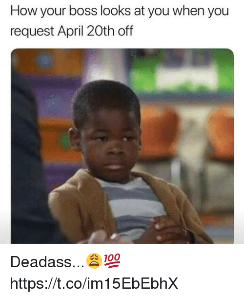Deadass, April, and April 20th: How your boss looks at you when you  request April 20th off Deadass...😩💯 https://t.co/im15EbEbhX