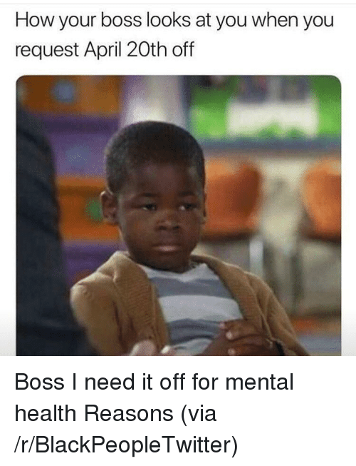 Blackpeopletwitter, April, and April 20th: How your boss looks at you when you  request April 20th off <p>Boss I need it off for mental health Reasons (via /r/BlackPeopleTwitter)</p>