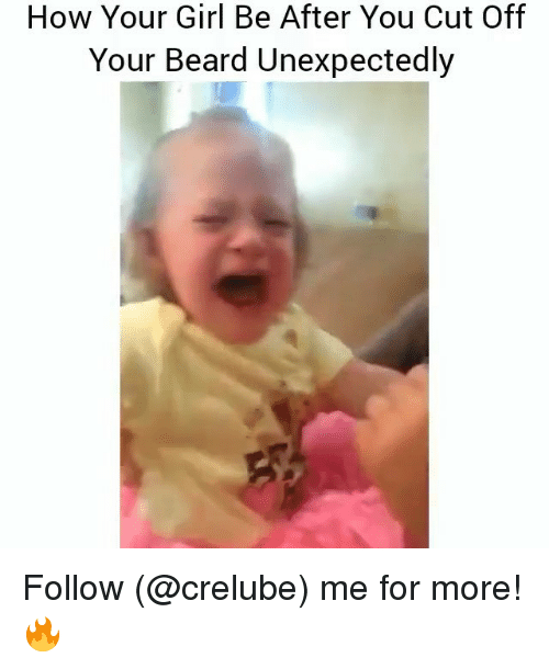 Beard, Memes, and Girl: How Your Girl Be After You Cut Off  Your Beard Unexpectedly Follow (@crelube) me for more! 🔥