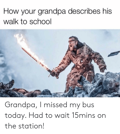 The Station: How your grandpa describes his  walk to school Grandpa, I missed my bus today. Had to wait 15mins on the station!