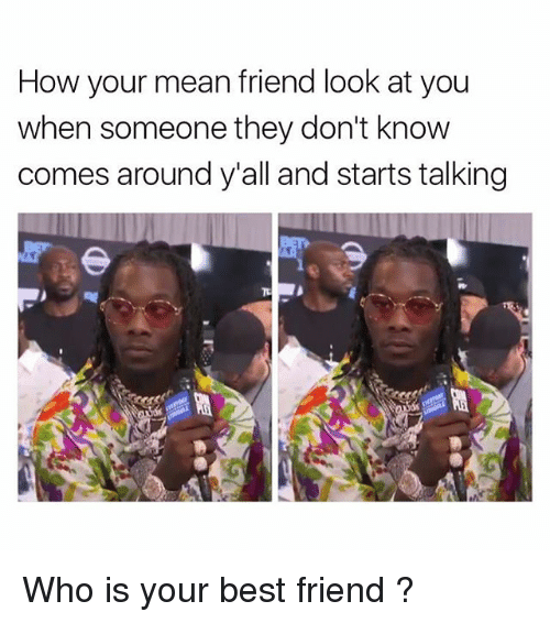 Best Friend, Friends, and Memes: How your mean friend look at you  when someone they don't know  comes around y'all and starts talking  下 Who is your best friend ?