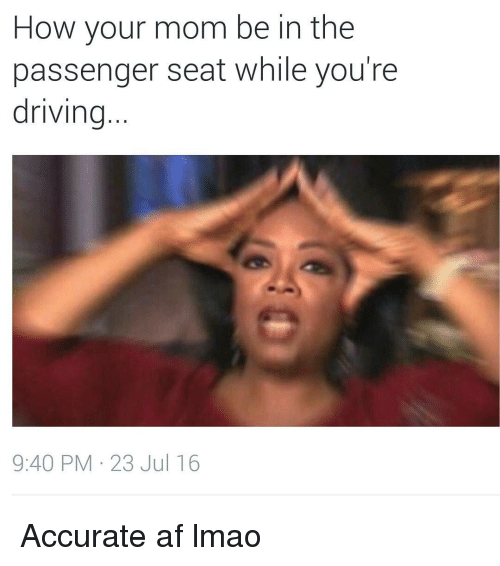 Funny: How your mom be in the  passenger seat while you're  driving  9:40 PM 23 Jul 16 Accurate af lmao