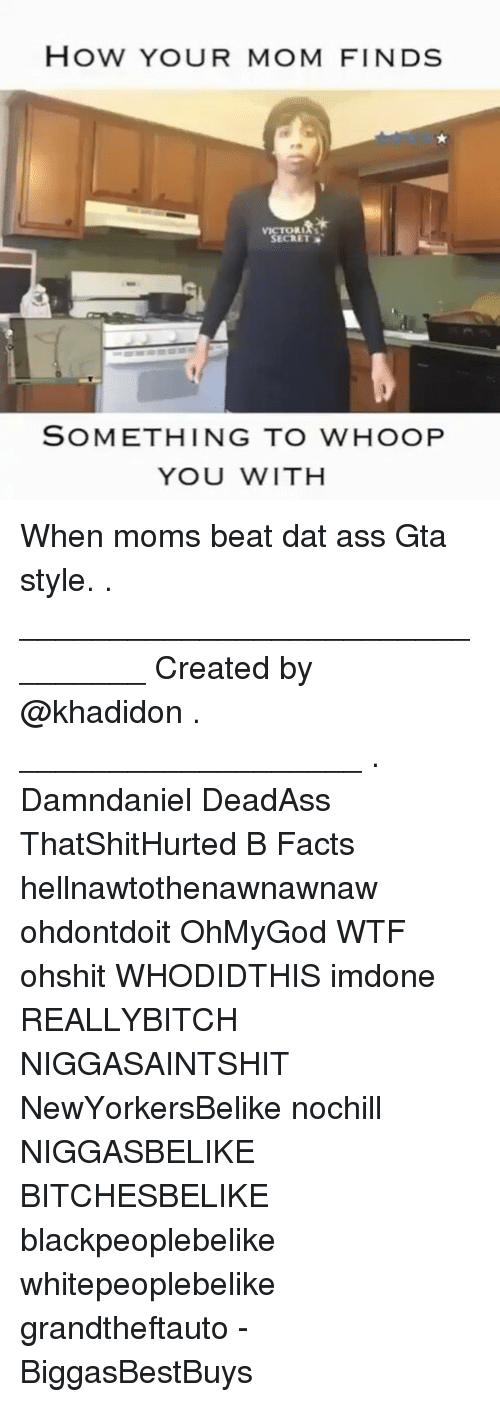 Ass, Dat Ass, and Facts: How YOUR MOM FINDS  VICTORIA'S  SECRET  SOMETHING TO WHOOP  YOU WITH When moms beat dat ass Gta style. . ________________________________ Created by @khadidon . ___________________ . Damndaniel DeadAss ThatShitHurted B Facts hellnawtothenawnawnaw ohdontdoit OhMyGod WTF ohshit WHODIDTHIS imdone REALLYBITCH NIGGASAINTSHIT NewYorkersBelike nochill NIGGASBELIKE BITCHESBELIKE blackpeoplebelike whitepeoplebelike grandtheftauto - BiggasBestBuys