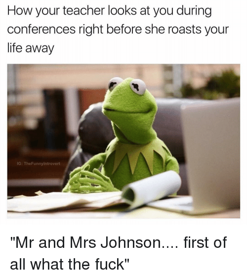 "confer: How your teacher looks at you during  conferences right before she roasts your  life away  IG: The Funnylntrovert ""Mr and Mrs Johnson.... first of all what the fuck"""