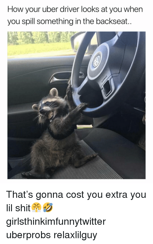 Funny, Shit, and Uber: How your uber driver looks at you wher  you spill something in the backseat That's gonna cost you extra you lil shit😤🤣 girlsthinkimfunnytwitter uberprobs relaxlilguy