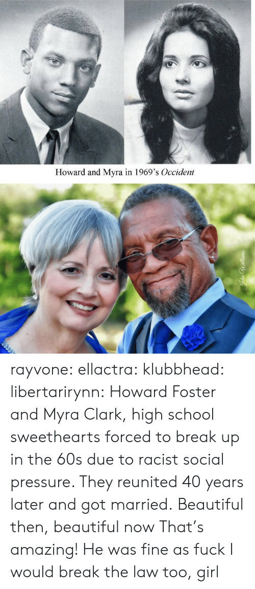 Howard: Howard and Myra in 1969's Occident rayvone:  ellactra:  klubbhead:  libertarirynn: Howard Foster and Myra Clark, high school sweethearts forced to break up in the 60s due to racist social pressure. They reunited 40 years later and got married.  Beautiful then, beautiful now   That's amazing!   He was fine as fuck I would break the law too, girl