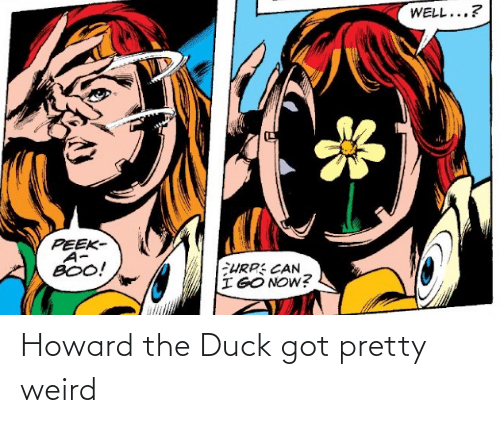 Howard: Howard the Duck got pretty weird