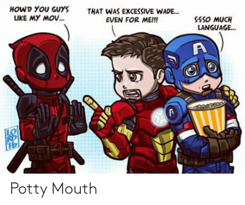 potty mouth: HOWD YOU GUYS  UKE MY MOV...  THAT WAS EXCESSIVE WADE...  EVEN FOR ME!!  SSSO MUCH  LANGUAG...  999 Potty Mouth