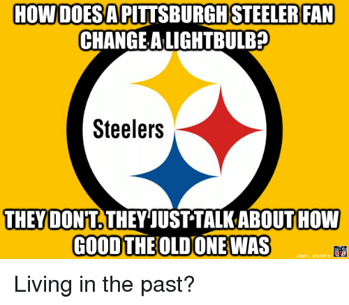 Steeler Fans: HOWDOESA PITTSBURGH STEELER FAN  CHANGE ALIGHTBULB?  Steelers  THEY DONT THEY JUST TALKABOUTHOW  GOOD THE OLDONEWAS Living in the past?