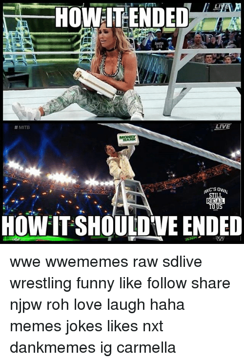 Funny, Love, and Memes: HOWEITENDED  1:15  LIVE  A MITB  OMANK  STILL  REAL  HOW IT SHOULDVE ENDED wwe wwememes raw sdlive wrestling funny like follow share njpw roh love laugh haha memes jokes likes nxt dankmemes ig carmella