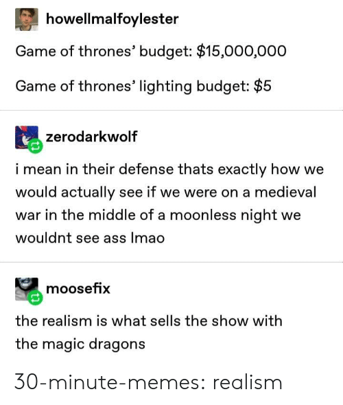 lighting: howellmalfoylester  Game of thrones' budget: $15,000,000  Game of thrones' lighting budget: $5  zerodarkwolf  i mean in their defense thats exactly how we  would actually see if we were on a medieval  war in the middle of a moonless night we  wouldnt see ass lmao  moosefix  the realism is what sells the show with  the magic dragons 30-minute-memes:  realism